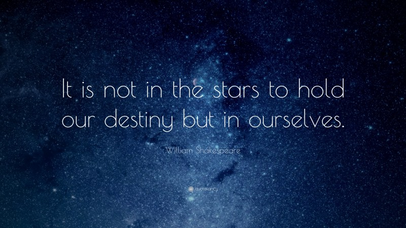 """William Shakespeare Quote: """"It is not in the stars to hold our destiny but in ourselves."""""""