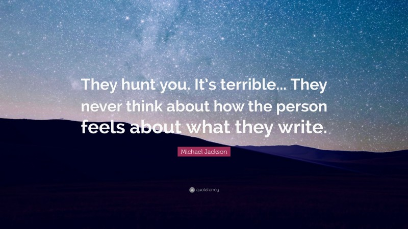 """Michael Jackson Quote: """"They hunt you. It's terrible... They never think about how the person feels about what they write."""""""