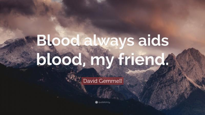 """David Gemmell Quote: """"Blood always aids blood, my friend."""""""