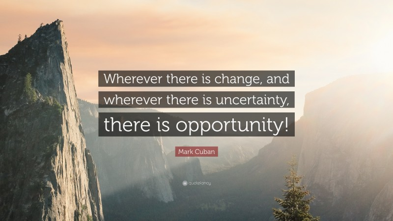 """Mark Cuban Quote: """"Wherever there is change, and wherever there is uncertainty, there is opportunity!"""""""