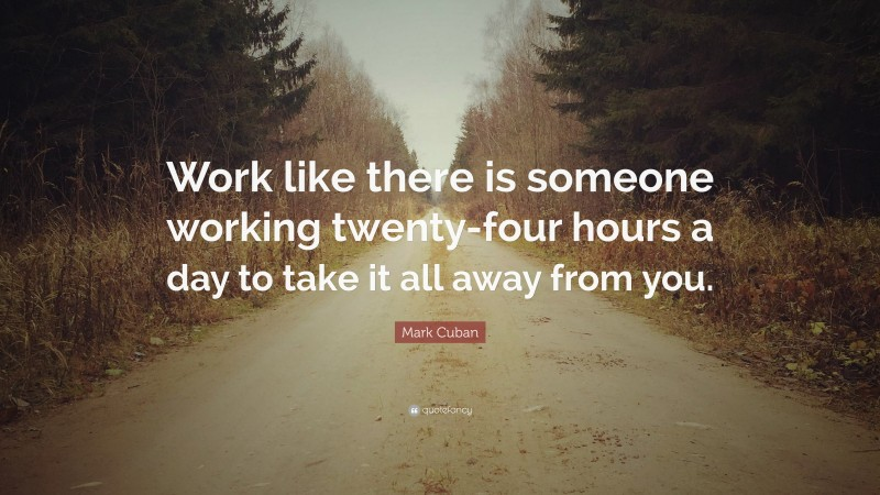 """Mark Cuban Quote: """"Work like there is someone working twenty-four hours a day to take it all away from you."""""""