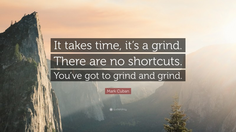 """Mark Cuban Quote: """"It takes time, it's a grind. There are no shortcuts. You've got to grind and grind."""""""