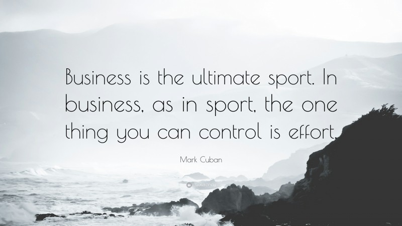 """Mark Cuban Quote: """"Business is the ultimate sport. In business, as in sport, the one thing you can control is effort."""""""