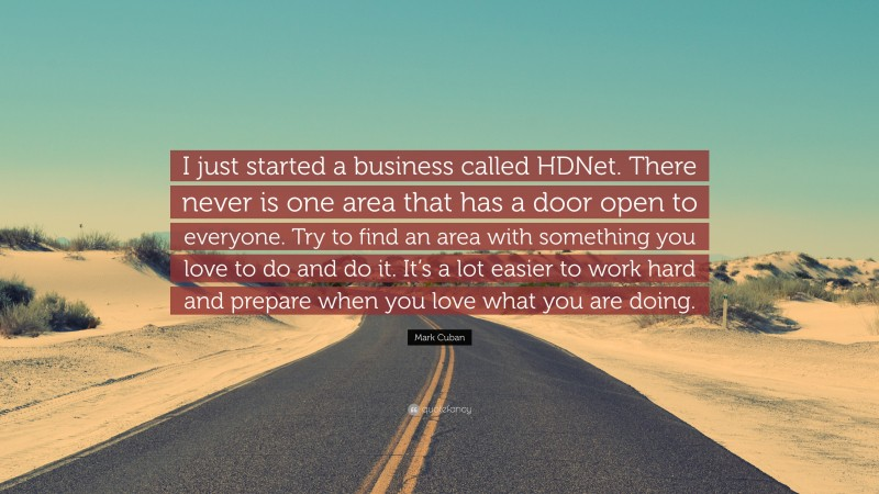 """Mark Cuban Quote: """"I just started a business called HDNet. There never is one area that has a door open to everyone. Try to find an area with something you love to do and do it. It's a lot easier to work hard and prepare when you love what you are doing."""""""