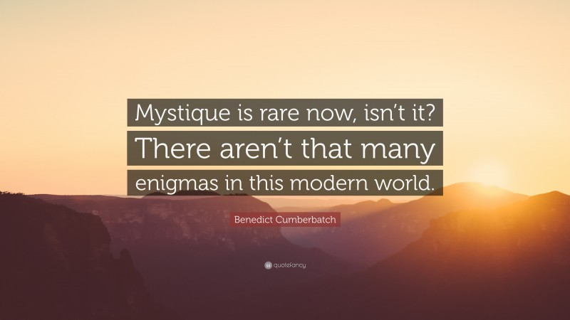 """Benedict Cumberbatch Quote: """"Mystique is rare now, isn't it? There aren't that many enigmas in this modern world."""""""