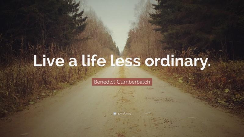 "Benedict Cumberbatch Quote: ""Live a life less ordinary."""
