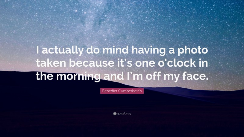 """Benedict Cumberbatch Quote: """"I actually do mind having a photo taken because it's one o'clock in the morning and I'm off my face."""""""
