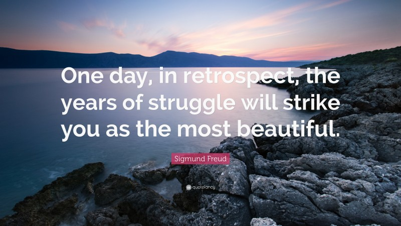 """Sigmund Freud Quote: """"One day, in retrospect, the years of struggle will strike you as the most beautiful."""""""