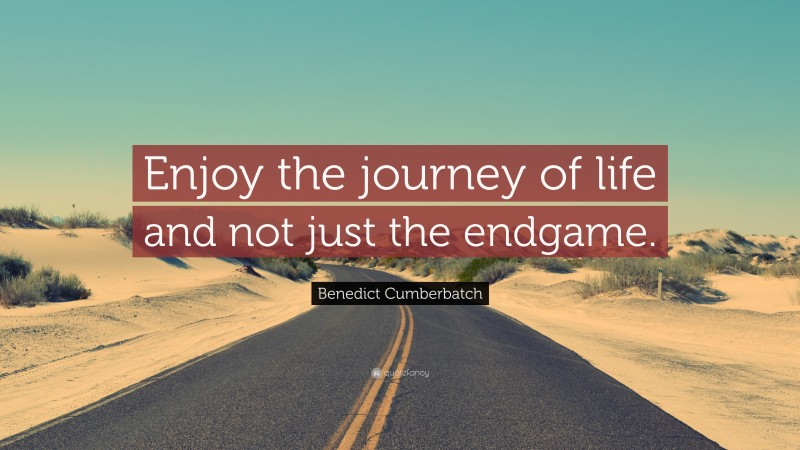 """Benedict Cumberbatch Quote: """"Enjoy the journey of life and not just the endgame."""""""