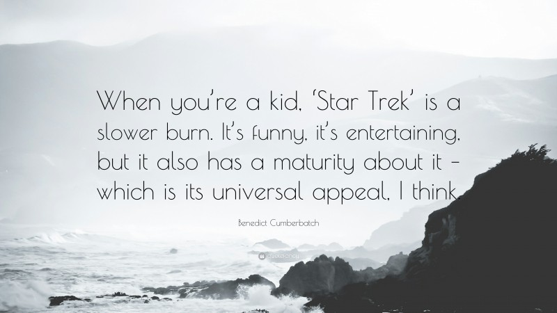 """Benedict Cumberbatch Quote: """"When you're a kid, 'Star Trek' is a slower burn. It's funny, it's entertaining, but it also has a maturity about it – which is its universal appeal, I think."""""""