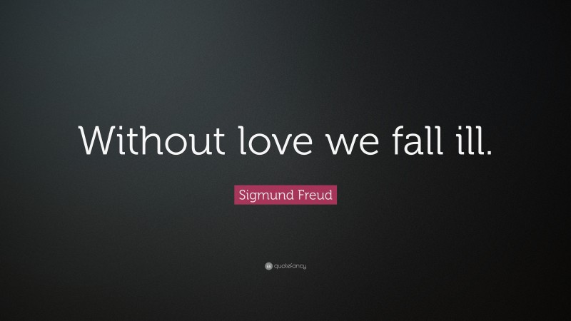 """Sigmund Freud Quote: """"Without love we fall ill."""""""