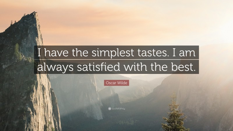 """Oscar Wilde Quote: """"I have the simplest tastes. I am always satisfied with the best."""""""