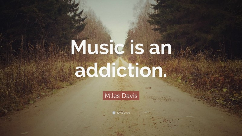 """Miles Davis Quote: """"Music is an addiction."""""""