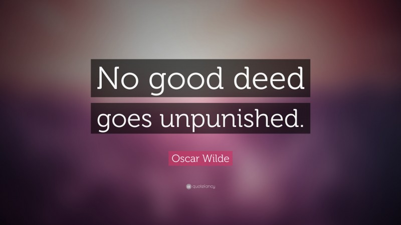 """Oscar Wilde Quote: """"No good deed goes unpunished."""""""