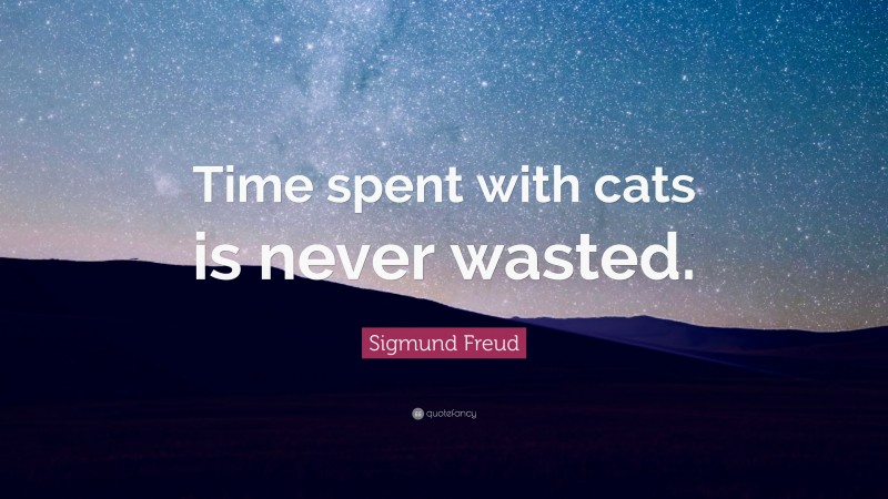 """Sigmund Freud Quote: """"Time spent with cats is never wasted."""""""