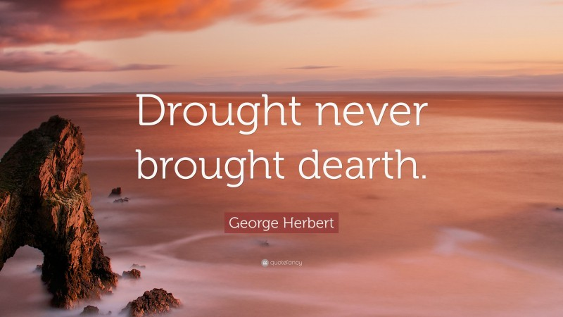 """George Herbert Quote: """"Drought never brought dearth."""""""