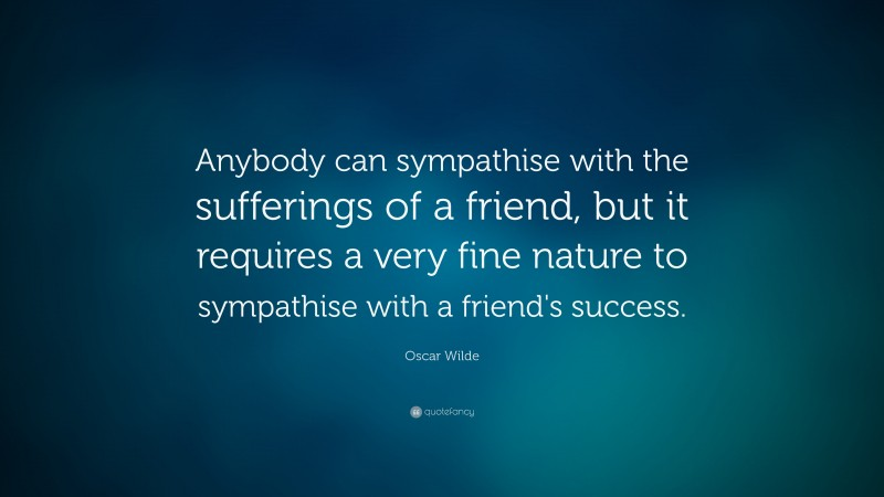 """Oscar Wilde Quote: """"Anybody can sympathise with the sufferings of a friend, but it requires a very fine nature to sympathise with a friend's success."""""""