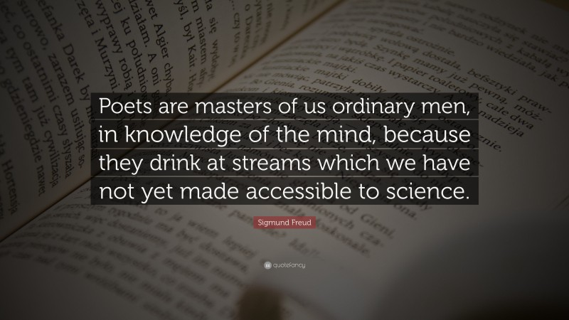 """Sigmund Freud Quote: """"Poets are masters of us ordinary men, in knowledge of the mind, because they drink at streams which we have not yet made accessible to science."""""""