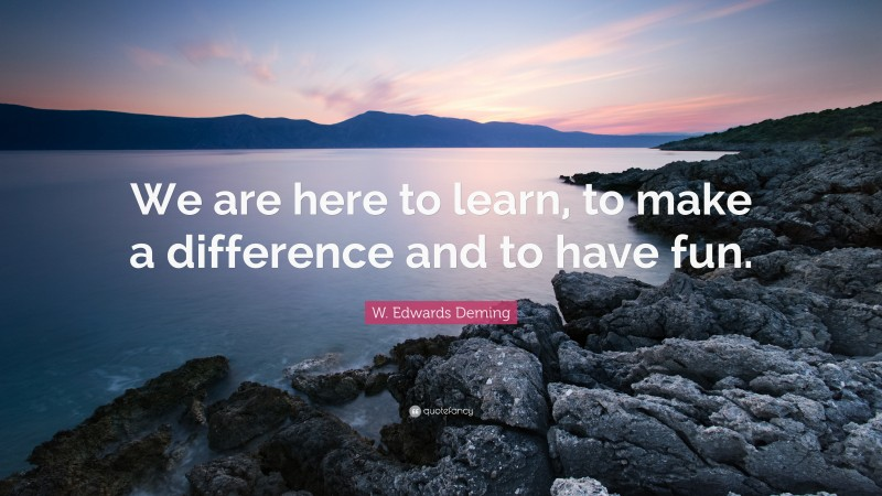 """W. Edwards Deming Quote: """"We are here to learn, to make a difference and to have fun."""""""
