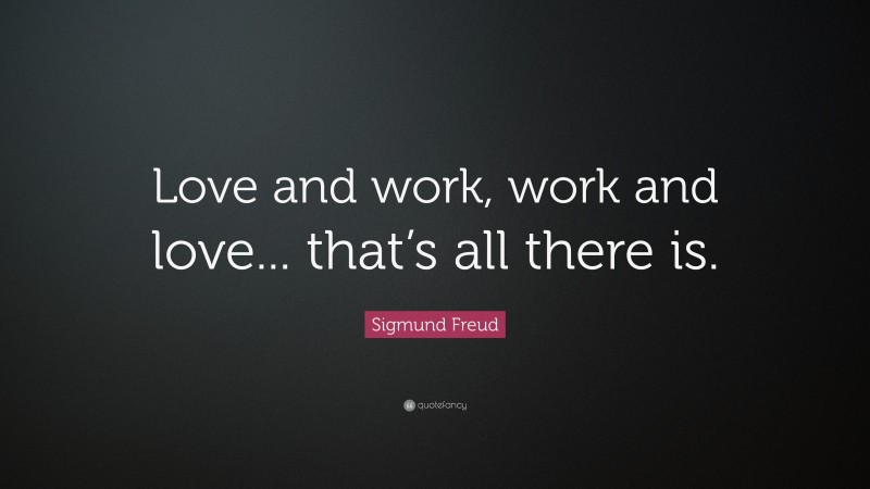 """Sigmund Freud Quote: """"Love and work, work and love... that's all there is."""""""