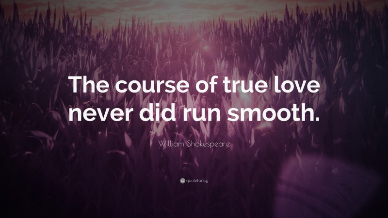 """William Shakespeare Quote: """"The course of true love never did run smooth."""""""