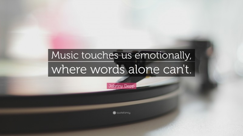 """Johnny Depp Quote: """"Music touches us emotionally, where words alone can't."""""""