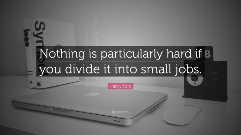 """Henry Ford Quote: """"Nothing is particularly hard if you divide it into small jobs."""""""