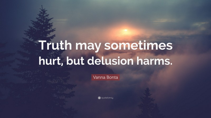 """Vanna Bonta Quote: """"Truth may sometimes hurt, but delusion harms."""""""