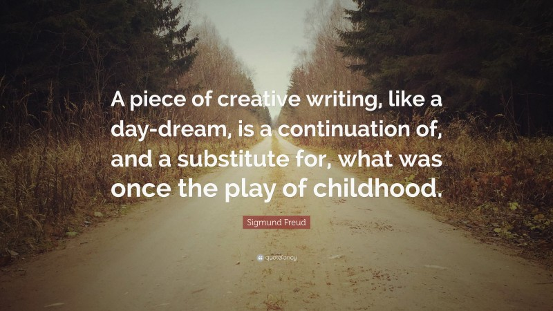 """Sigmund Freud Quote: """"A piece of creative writing, like a day-dream, is a continuation of, and a substitute for, what was once the play of childhood."""""""