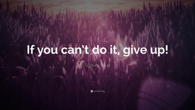 """Sigmund Freud Quote: """"If you can't do it, give up!"""""""