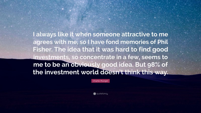 """Charlie Munger Quote: """"I always like it when someone attractive to me agrees with me, so I have fond memories of Phil Fisher. The idea that it was hard to find good investments, so concentrate in a few, seems to me to be an obviously good idea. But 98% of the investment world doesn't think this way."""""""