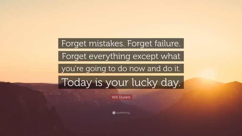"""Will Durant Quote: """"Forget mistakes. Forget failure. Forget everything except what you're going to do now and do it. Today is your lucky day."""""""