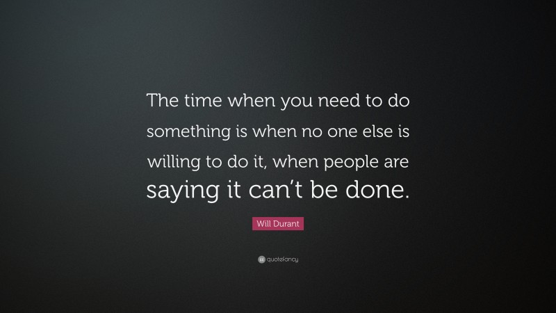 """Will Durant Quote: """"The time when you need to do something is when no one else is willing to do it, when people are saying it can't be done."""""""