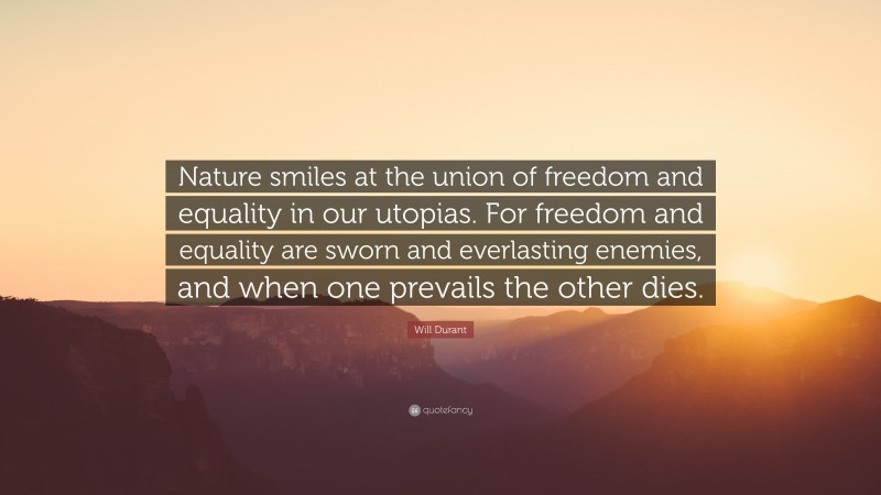 """Will Durant Quote: """"Nature smiles at the union of freedom and equality in our utopias. For freedom and equality are sworn and everlasting enemies, and when one prevails the other dies."""""""