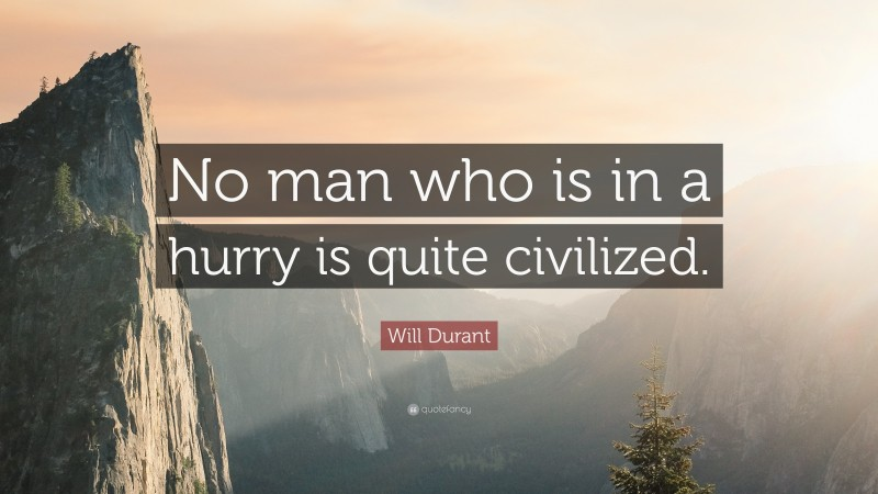 """Will Durant Quote: """"No man who is in a hurry is quite civilized."""""""