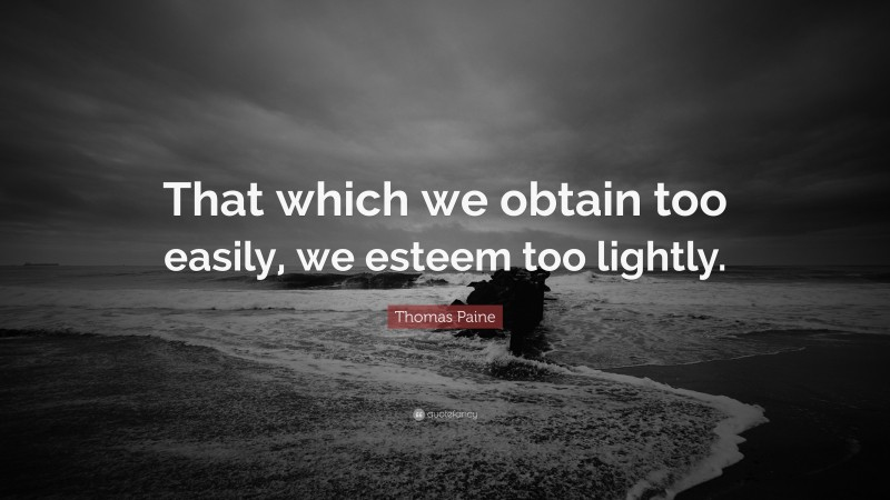 """Thomas Paine Quote: """"That which we obtain too easily, we esteem too lightly."""""""