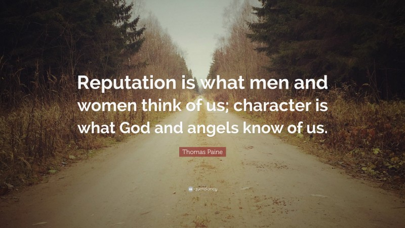 """Thomas Paine Quote: """"Reputation is what men and women think of us; character is what God and angels know of us."""""""