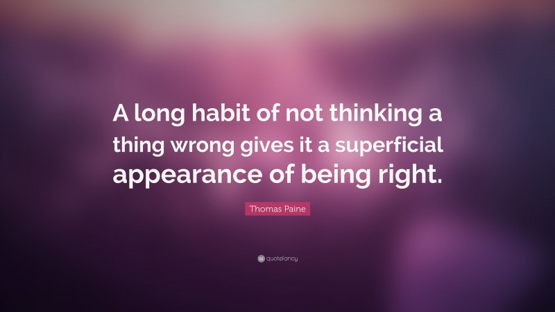 """Thomas Paine Quote: """"A long habit of not thinking a thing wrong gives it a superficial appearance of being right."""""""