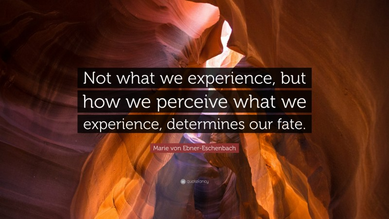 """Marie von Ebner-Eschenbach Quote: """"Not what we experience, but how we perceive what we experience, determines our fate."""""""