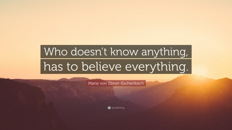 """Marie von Ebner-Eschenbach Quote: """"Who doesn't know anything, has to believe everything."""""""