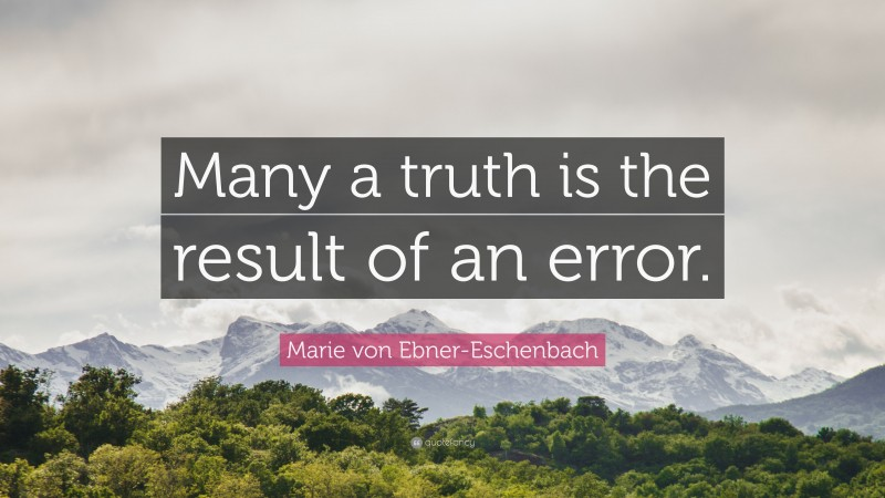"""Marie von Ebner-Eschenbach Quote: """"Many a truth is the result of an error."""""""