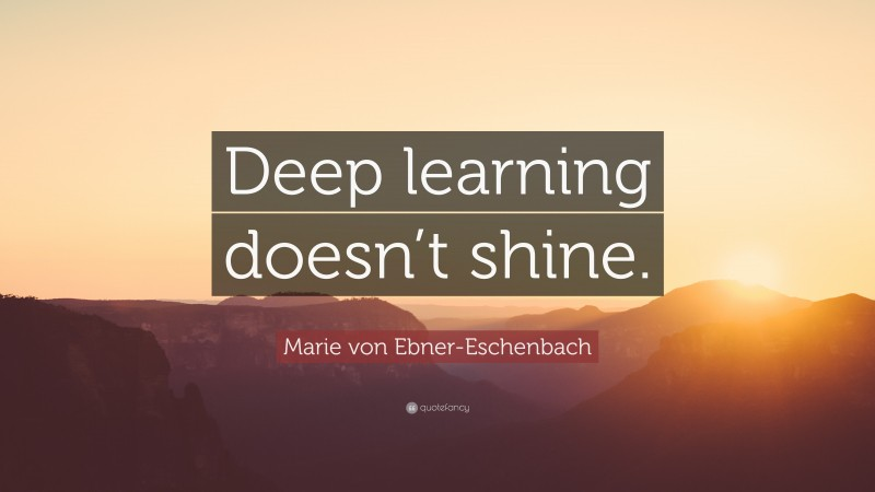 "Marie von Ebner-Eschenbach Quote: ""Deep learning doesn't shine."""