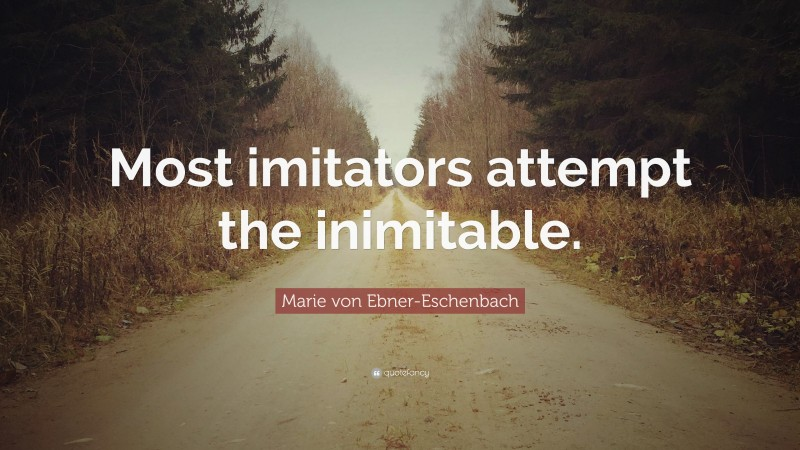 "Marie von Ebner-Eschenbach Quote: ""Most imitators attempt the inimitable."""