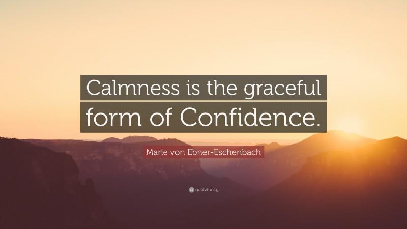 "Marie von Ebner-Eschenbach Quote: ""Calmness is the graceful form of Confidence."""