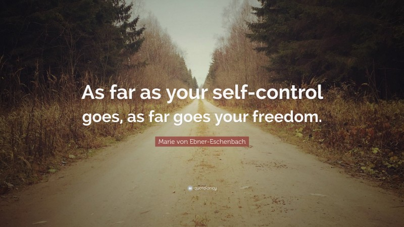 """Marie von Ebner-Eschenbach Quote: """"As far as your self-control goes, as far goes your freedom."""""""