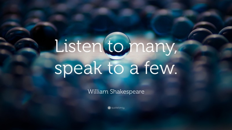 """William Shakespeare Quote: """"Listen to many, speak to a few."""""""