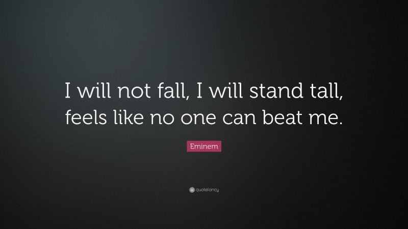 """Eminem Quote: """"I will not fall, I will stand tall, feels like no one can beat me."""""""