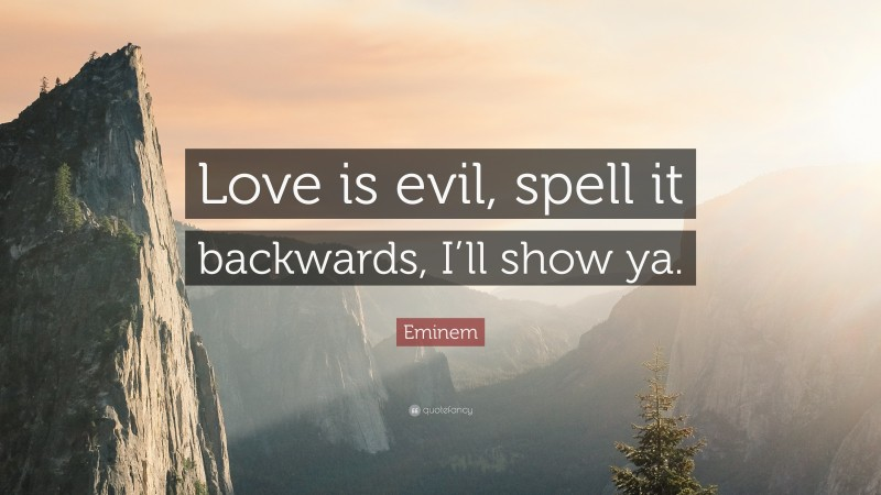 """Eminem Quote: """"Love is evil, spell it backwards, I'll show ya."""""""