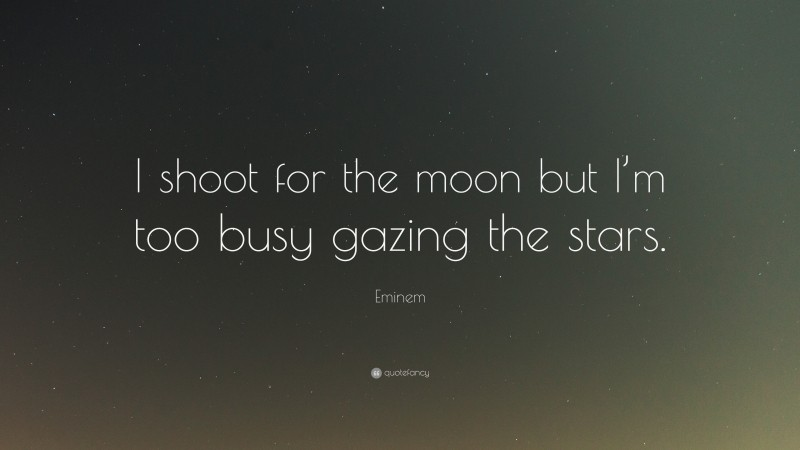 "Eminem Quote: ""I shoot for the moon but I'm too busy gazing the stars."""