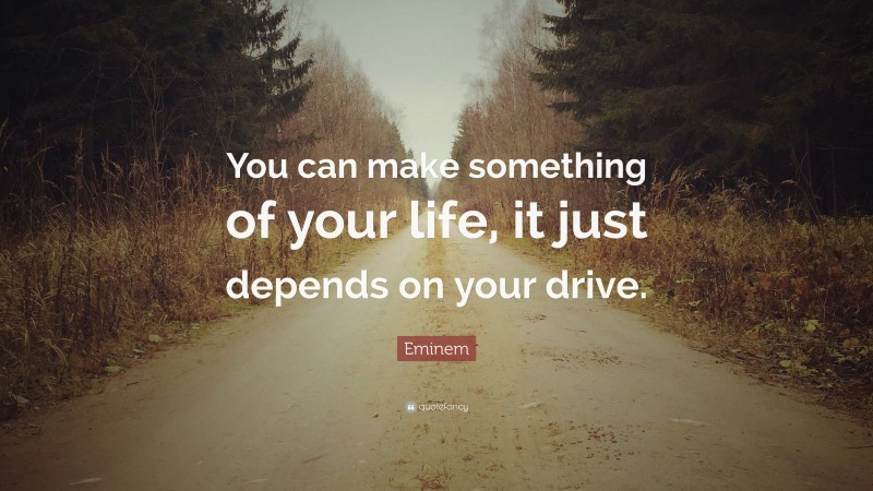 "Eminem Quote: ""You can make something of your life, it just depends on your drive."""